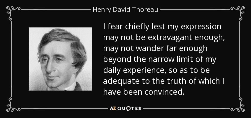 I fear chiefly lest my expression may not be extravagant enough, may not wander far enough beyond the narrow limit of my daily experience, so as to be adequate to the truth of which I have been convinced. - Henry David Thoreau