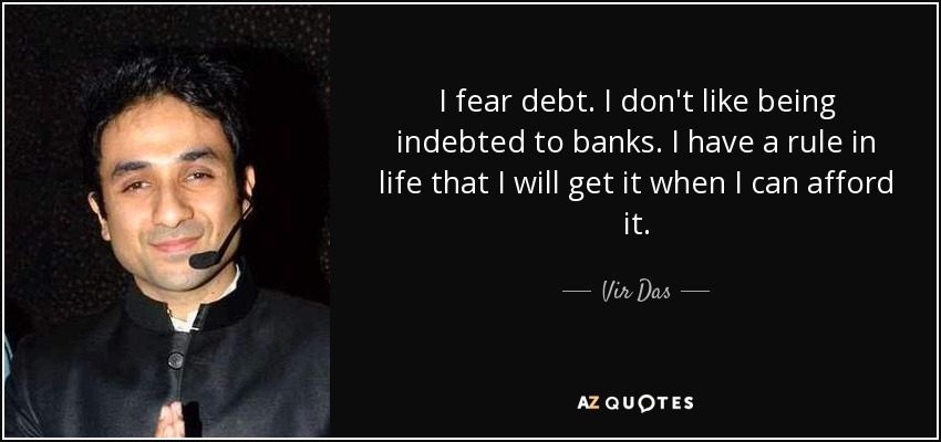 I fear debt. I don't like being indebted to banks. I have a rule in life that I will get it when I can afford it. - Vir Das