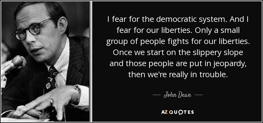 I fear for the democratic system. And I fear for our liberties. Only a small group of people fights for our liberties. Once we start on the slippery slope and those people are put in jeopardy, then we're really in trouble. - John Dean
