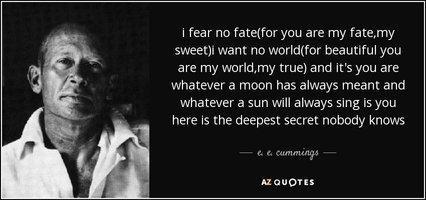 i fear no fate(for you are my fate,my sweet)i want no world(for beautiful you are my world,my true) and it's you are whatever a moon has always meant and whatever a sun will always sing is you here is the deepest secret nobody knows - e. e. cummings