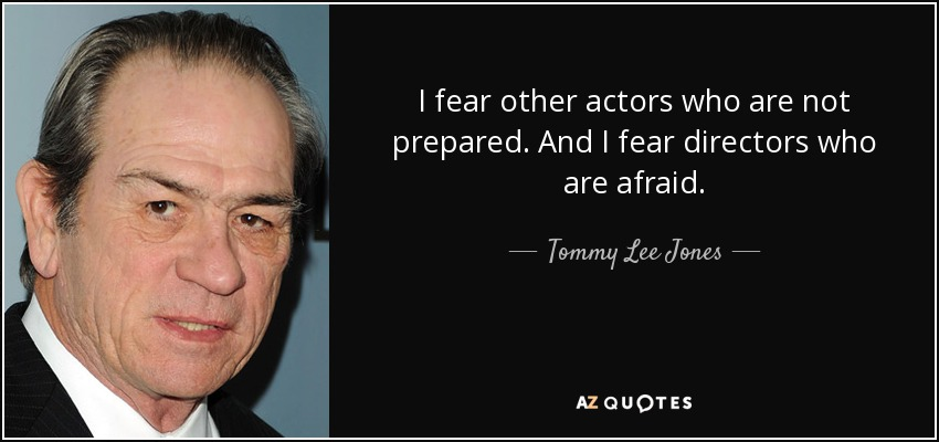 I fear other actors who are not prepared. And I fear directors who are afraid. - Tommy Lee Jones
