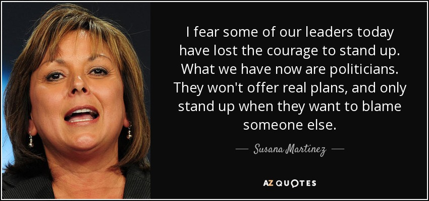 I fear some of our leaders today have lost the courage to stand up. What we have now are politicians. They won't offer real plans, and only stand up when they want to blame someone else. - Susana Martinez