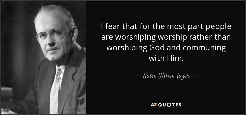 I fear that for the most part people are worshiping worship rather than worshiping God and communing with Him. - Aiden Wilson Tozer