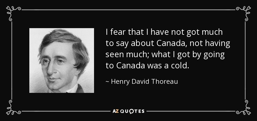 I fear that I have not got much to say about Canada, not having seen much; what I got by going to Canada was a cold. - Henry David Thoreau