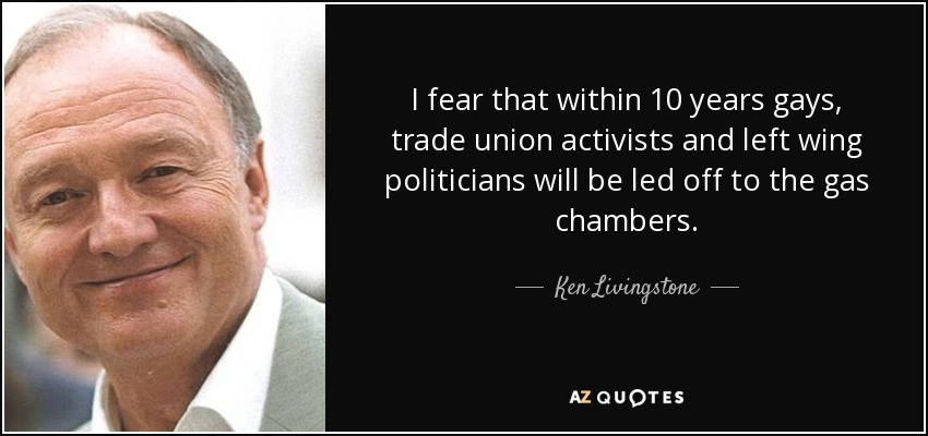 I fear that within 10 years gays, trade union activists and left wing politicians will be led off to the gas chambers. - Ken Livingstone