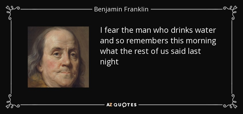 I fear the man who drinks water and so remembers this morning what the rest of us said last night - Benjamin Franklin