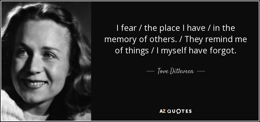 I fear / the place I have / in the memory of others. / They remind me of things / I myself have forgot. - Tove Ditlevsen