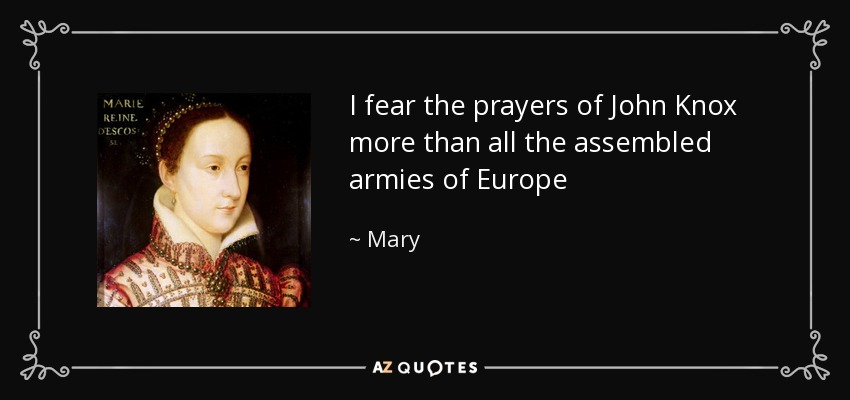 I fear the prayers of John Knox more than all the assembled armies of Europe - Mary, Queen of Scots