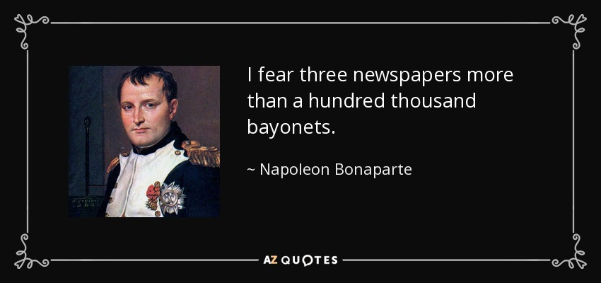 I fear three newspapers more than a hundred thousand bayonets. - Napoleon Bonaparte