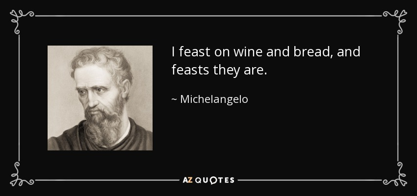 I feast on wine and bread, and feasts they are. - Michelangelo
