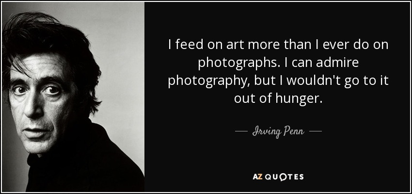 I feed on art more than I ever do on photographs. I can admire photography, but I wouldn't go to it out of hunger. - Irving Penn