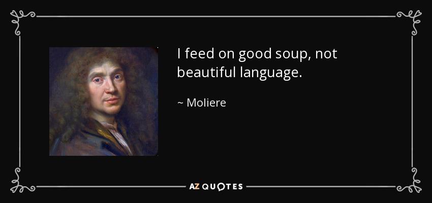 I feed on good soup, not beautiful language. - Moliere