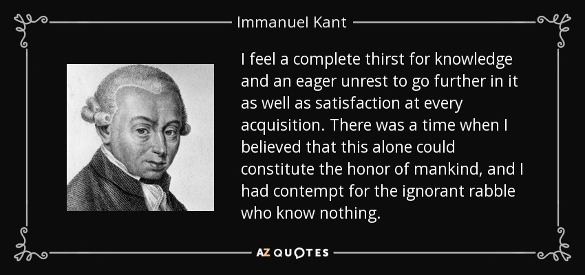 I feel a complete thirst for knowledge and an eager unrest to go further in it as well as satisfaction at every acquisition. There was a time when I believed that this alone could constitute the honor of mankind, and I had contempt for the ignorant rabble who know nothing. - Immanuel Kant