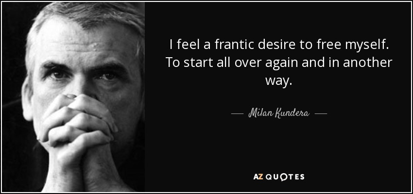 I feel a frantic desire to free myself. To start all over again and in another way. - Milan Kundera