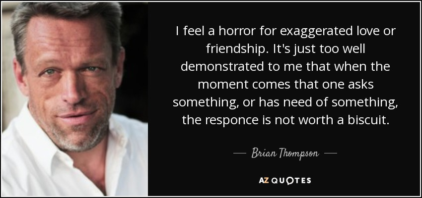 I feel a horror for exaggerated love or friendship. It's just too well demonstrated to me that when the moment comes that one asks something, or has need of something, the responce is not worth a biscuit. - Brian Thompson