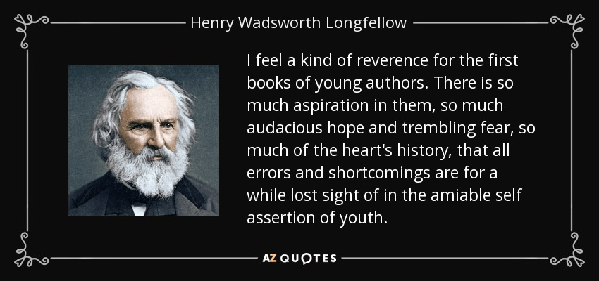 I feel a kind of reverence for the first books of young authors. There is so much aspiration in them, so much audacious hope and trembling fear, so much of the heart's history, that all errors and shortcomings are for a while lost sight of in the amiable self assertion of youth. - Henry Wadsworth Longfellow