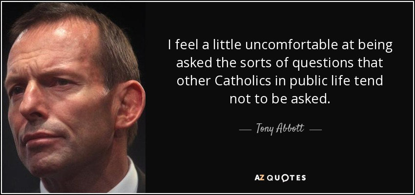 I feel a little uncomfortable at being asked the sorts of questions that other Catholics in public life tend not to be asked. - Tony Abbott