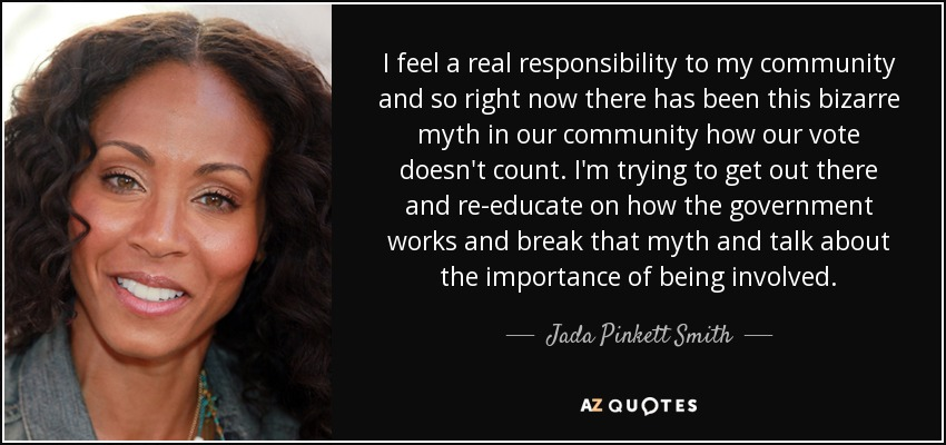 I feel a real responsibility to my community and so right now there has been this bizarre myth in our community how our vote doesn't count. I'm trying to get out there and re-educate on how the government works and break that myth and talk about the importance of being involved. - Jada Pinkett Smith