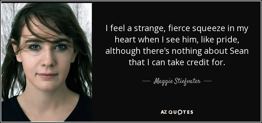 I feel a strange, fierce squeeze in my heart when I see him, like pride, although there's nothing about Sean that I can take credit for. - Maggie Stiefvater