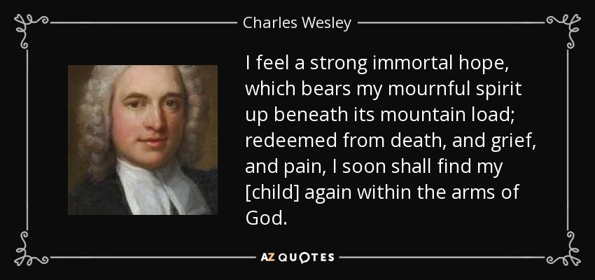 I feel a strong immortal hope, which bears my mournful spirit up beneath its mountain load; redeemed from death, and grief, and pain, I soon shall find my [child] again within the arms of God. - Charles Wesley