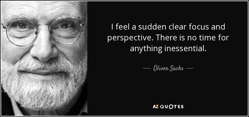 I feel a sudden clear focus and perspective. There is no time for anything inessential. - Oliver Sacks