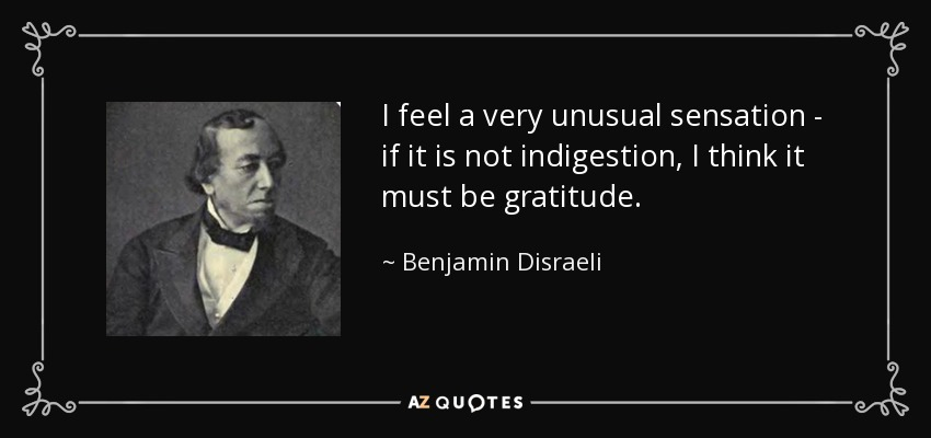 I feel a very unusual sensation - if it is not indigestion, I think it must be gratitude. - Benjamin Disraeli