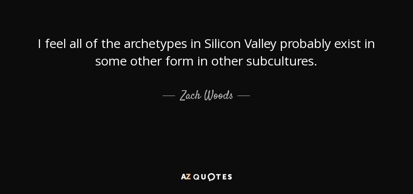 I feel all of the archetypes in Silicon Valley probably exist in some other form in other subcultures. - Zach Woods