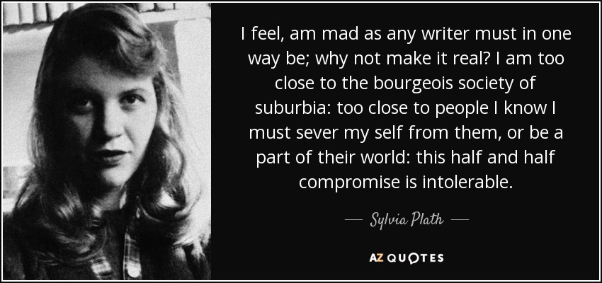 I feel, am mad as any writer must in one way be; why not make it real? I am too close to the bourgeois society of suburbia: too close to people I know I must sever my self from them, or be a part of their world: this half and half compromise is intolerable. - Sylvia Plath