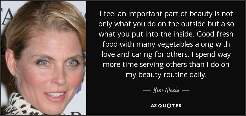 I feel an important part of beauty is not only what you do on the outside but also what you put into the inside. Good fresh food with many vegetables along with love and caring for others. I spend way more time serving others than I do on my beauty routine daily. - Kim Alexis