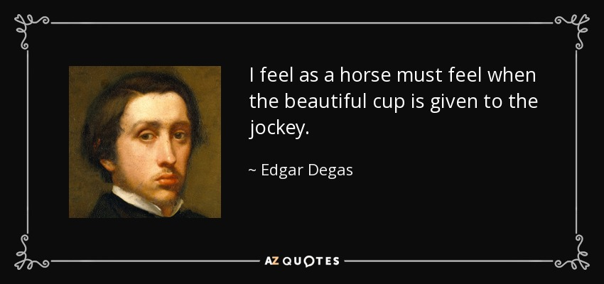 I feel as a horse must feel when the beautiful cup is given to the jockey. - Edgar Degas