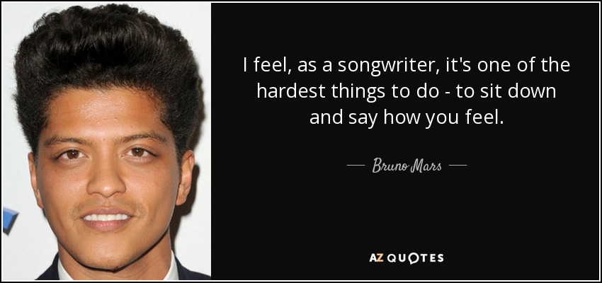 I feel, as a songwriter, it's one of the hardest things to do - to sit down and say how you feel. - Bruno Mars