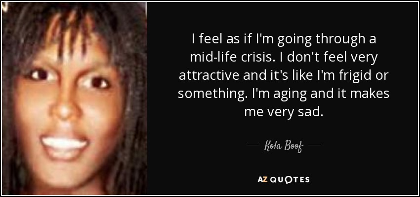 I feel as if I'm going through a mid-life crisis. I don't feel very attractive and it's like I'm frigid or something. I'm aging and it makes me very sad. - Kola Boof