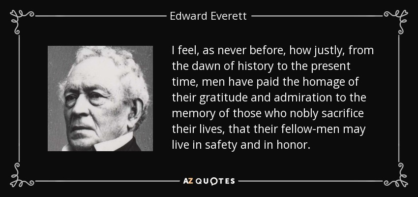I feel, as never before, how justly, from the dawn of history to the present time, men have paid the homage of their gratitude and admiration to the memory of those who nobly sacrifice their lives, that their fellow-men may live in safety and in honor. - Edward Everett