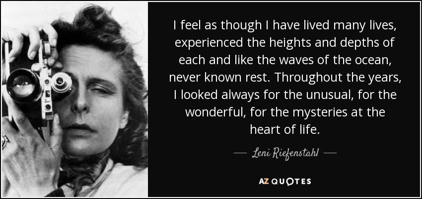 I feel as though I have lived many lives, experienced the heights and depths of each and like the waves of the ocean, never known rest. Throughout the years, I looked always for the unusual, for the wonderful, for the mysteries at the heart of life. - Leni Riefenstahl
