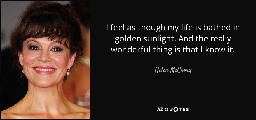 I feel as though my life is bathed in golden sunlight. And the really wonderful thing is that I know it. - Helen McCrory