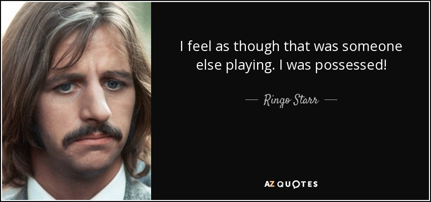 I feel as though that was someone else playing. I was possessed! - Ringo Starr