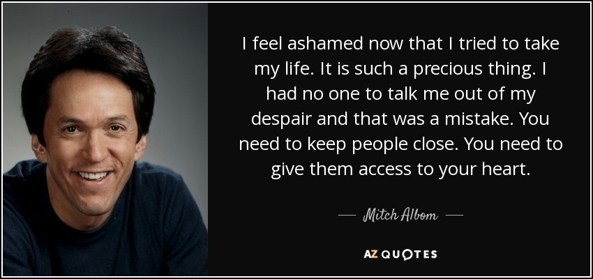 I feel ashamed now that I tried to take my life. It is such a precious thing. I had no one to talk me out of my despair and that was a mistake. You need to keep people close. You need to give them access to your heart. - Mitch Albom