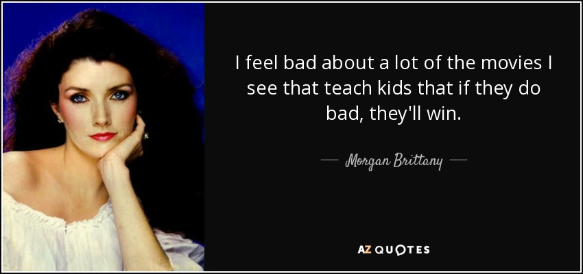 I feel bad about a lot of the movies I see that teach kids that if they do bad, they'll win. - Morgan Brittany