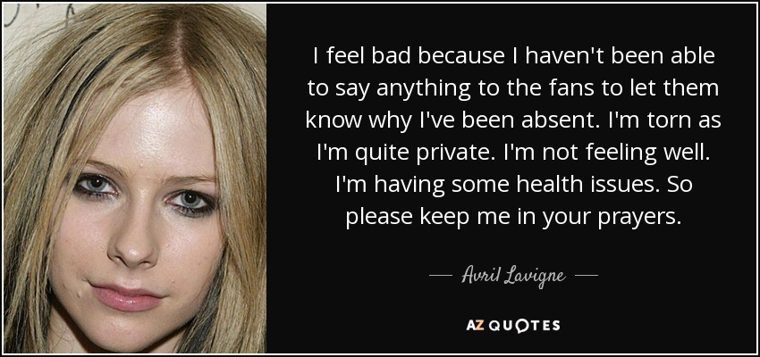 I feel bad because I haven't been able to say anything to the fans to let them know why I've been absent. I'm torn as I'm quite private. I'm not feeling well. I'm having some health issues. So please keep me in your prayers. - Avril Lavigne