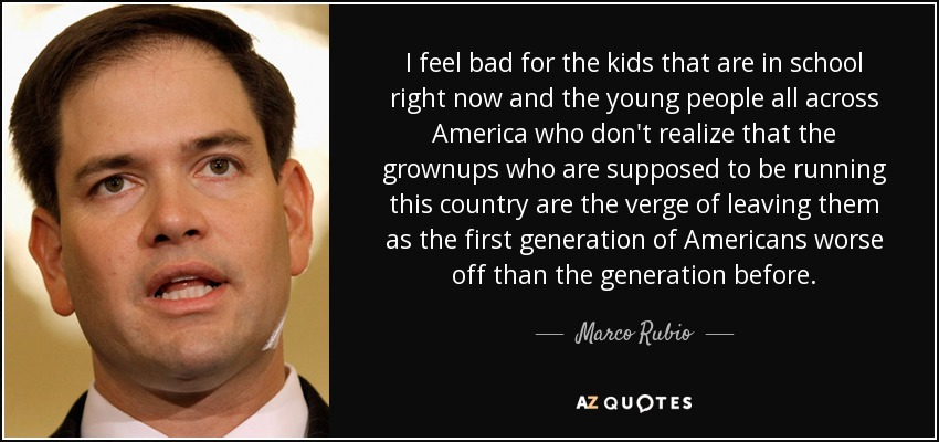 I feel bad for the kids that are in school right now and the young people all across America who don't realize that the grownups who are supposed to be running this country are the verge of leaving them as the first generation of Americans worse off than the generation before. - Marco Rubio