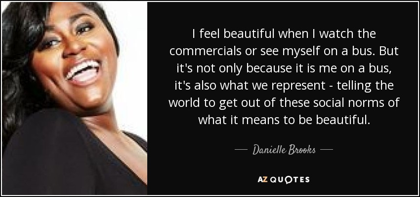 I feel beautiful when I watch the commercials or see myself on a bus. But it's not only because it is me on a bus, it's also what we represent - telling the world to get out of these social norms of what it means to be beautiful. - Danielle Brooks
