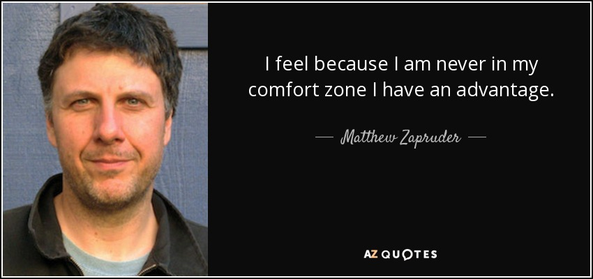 I feel because I am never in my comfort zone I have an advantage. - Matthew Zapruder