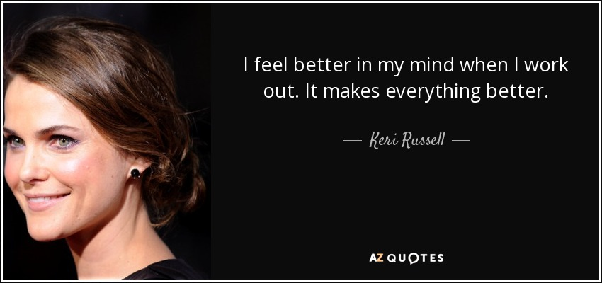 I feel better in my mind when I work out. It makes everything better. - Keri Russell