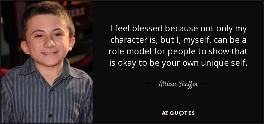 I feel blessed because not only my character is, but I, myself, can be a role model for people to show that is okay to be your own unique self. - Atticus Shaffer