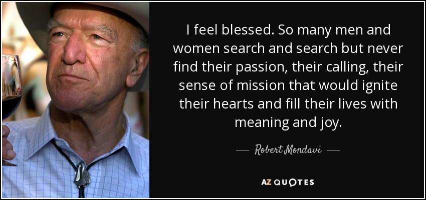 I feel blessed. So many men and women search and search but never find their passion, their calling, their sense of mission that would ignite their hearts and fill their lives with meaning and joy. - Robert Mondavi
