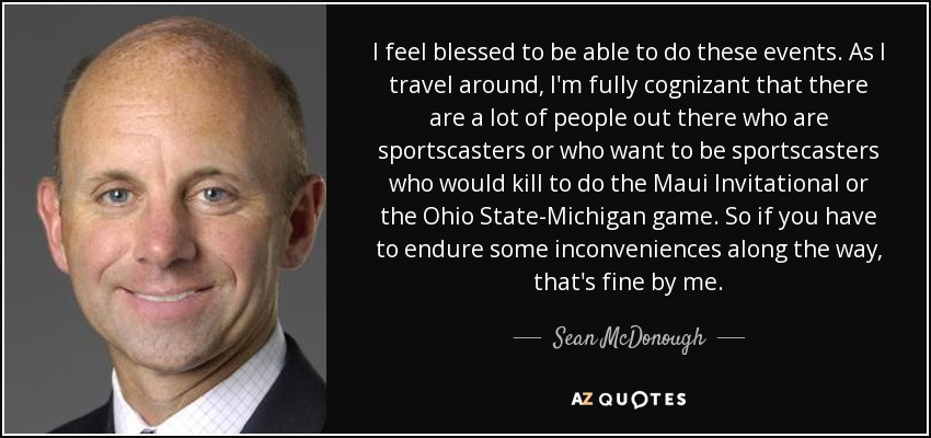 I feel blessed to be able to do these events. As I travel around, I'm fully cognizant that there are a lot of people out there who are sportscasters or who want to be sportscasters who would kill to do the Maui Invitational or the Ohio State-Michigan game. So if you have to endure some inconveniences along the way, that's fine by me. - Sean McDonough