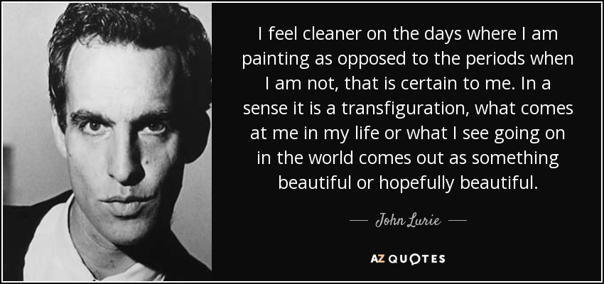 I feel cleaner on the days where I am painting as opposed to the periods when I am not, that is certain to me. In a sense it is a transfiguration, what comes at me in my life or what I see going on in the world comes out as something beautiful or hopefully beautiful. - John Lurie