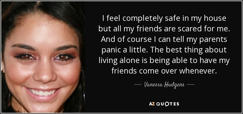 I feel completely safe in my house but all my friends are scared for me. And of course I can tell my parents panic a little. The best thing about living alone is being able to have my friends come over whenever. - Vanessa Hudgens