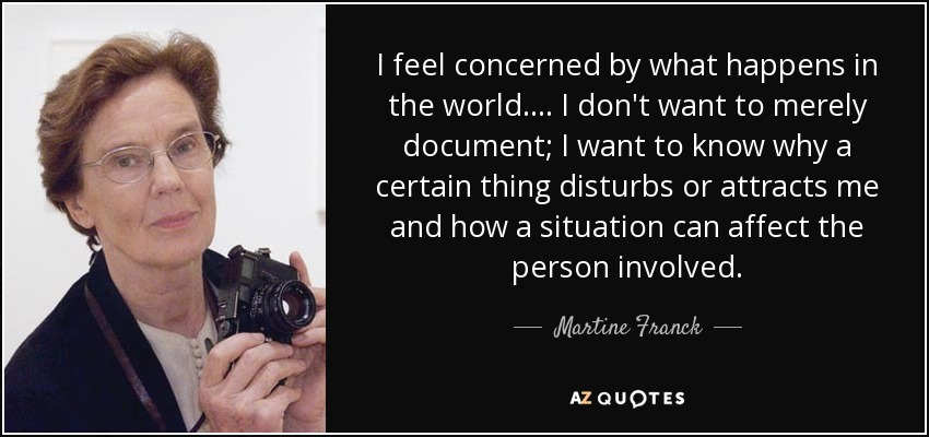 I feel concerned by what happens in the world.... I don't want to merely document; I want to know why a certain thing disturbs or attracts me and how a situation can affect the person involved. - Martine Franck