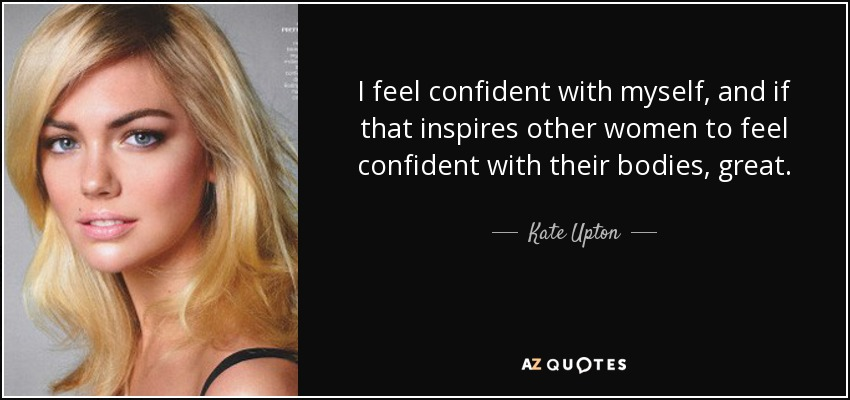 I feel confident with myself, and if that inspires other women to feel confident with their bodies, great. - Kate Upton